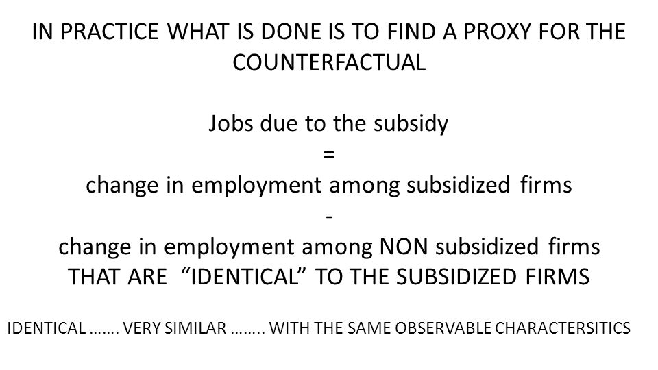 IN PRACTICE WHAT IS DONE IS TO FIND A PROXY FOR THE COUNTERFACTUAL Jobs due to the subsidy = change in employment among subsidized firms - change in employment among NON subsidized firms THAT ARE IDENTICAL TO THE SUBSIDIZED FIRMS IDENTICAL …….