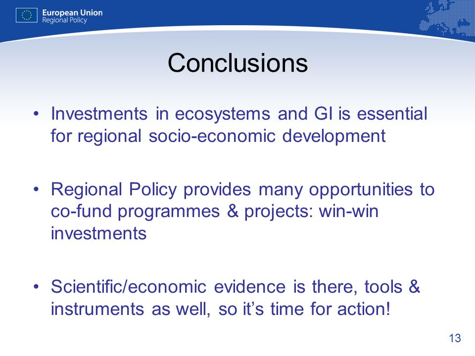 13 Conclusions Investments in ecosystems and GI is essential for regional socio-economic development Regional Policy provides many opportunities to co-fund programmes & projects: win-win investments Scientific/economic evidence is there, tools & instruments as well, so its time for action!