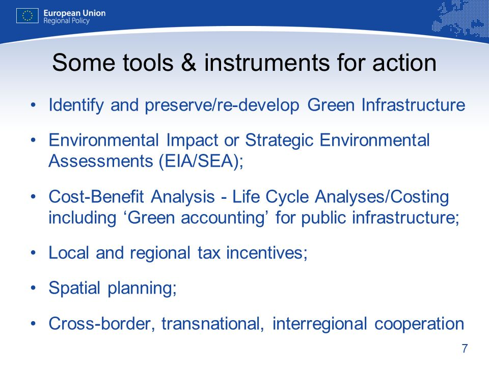 7 Some tools & instruments for action Identify and preserve/re-develop Green Infrastructure Environmental Impact or Strategic Environmental Assessments (EIA/SEA); Cost-Benefit Analysis - Life Cycle Analyses/Costing including Green accounting for public infrastructure; Local and regional tax incentives; Spatial planning; Cross-border, transnational, interregional cooperation