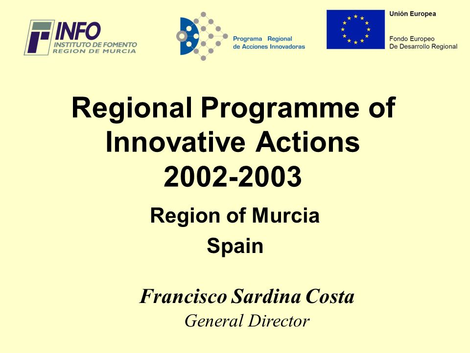 Regional Programme of Innovative Actions 2002-2003 Region of Murcia Spain Francisco Sardina Costa General Director