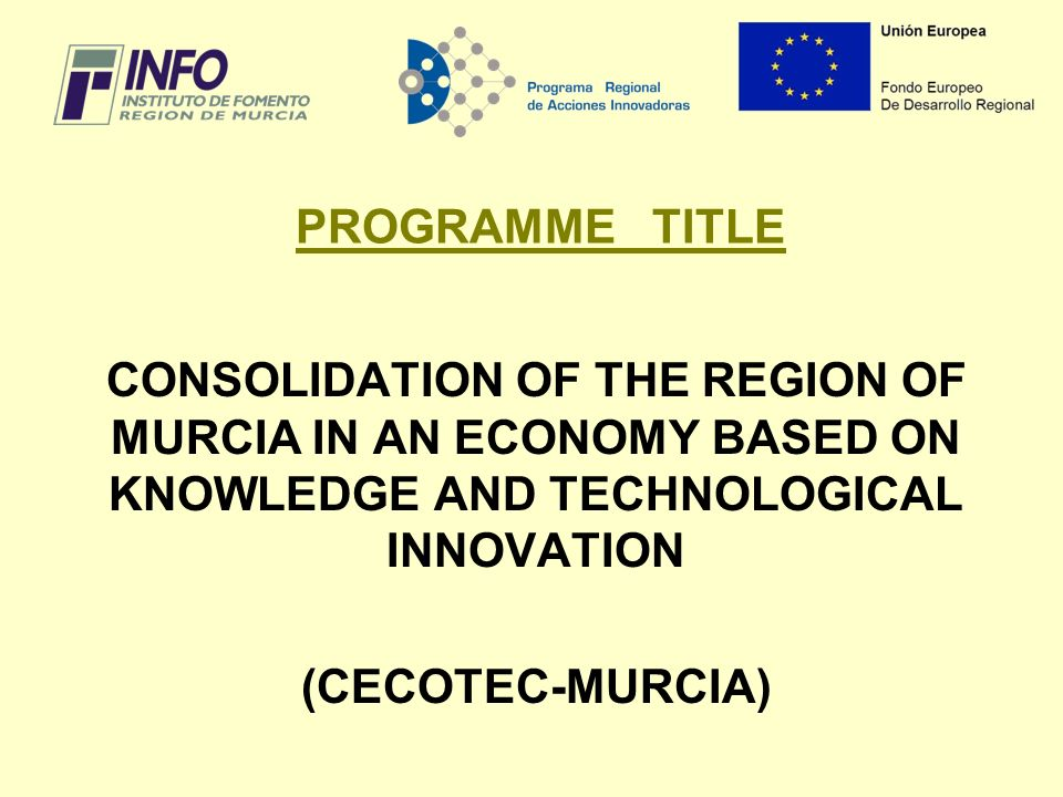 PROGRAMME TITLE CONSOLIDATION OF THE REGION OF MURCIA IN AN ECONOMY BASED ON KNOWLEDGE AND TECHNOLOGICAL INNOVATION (CECOTEC-MURCIA)