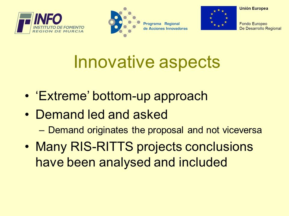 Innovative aspects Extreme bottom-up approach Demand led and asked –Demand originates the proposal and not viceversa Many RIS-RITTS projects conclusions have been analysed and included