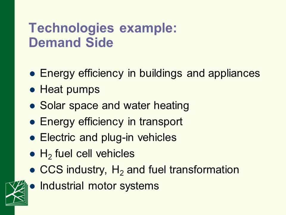 Technologies example: Demand Side Energy efficiency in buildings and appliances Heat pumps Solar space and water heating Energy efficiency in transport Electric and plug-in vehicles H 2 fuel cell vehicles CCS industry, H 2 and fuel transformation Industrial motor systems