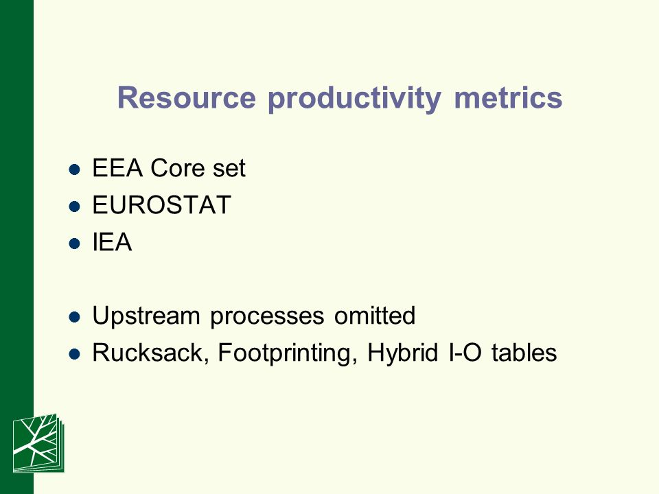 Resource productivity metrics EEA Core set EUROSTAT IEA Upstream processes omitted Rucksack, Footprinting, Hybrid I-O tables