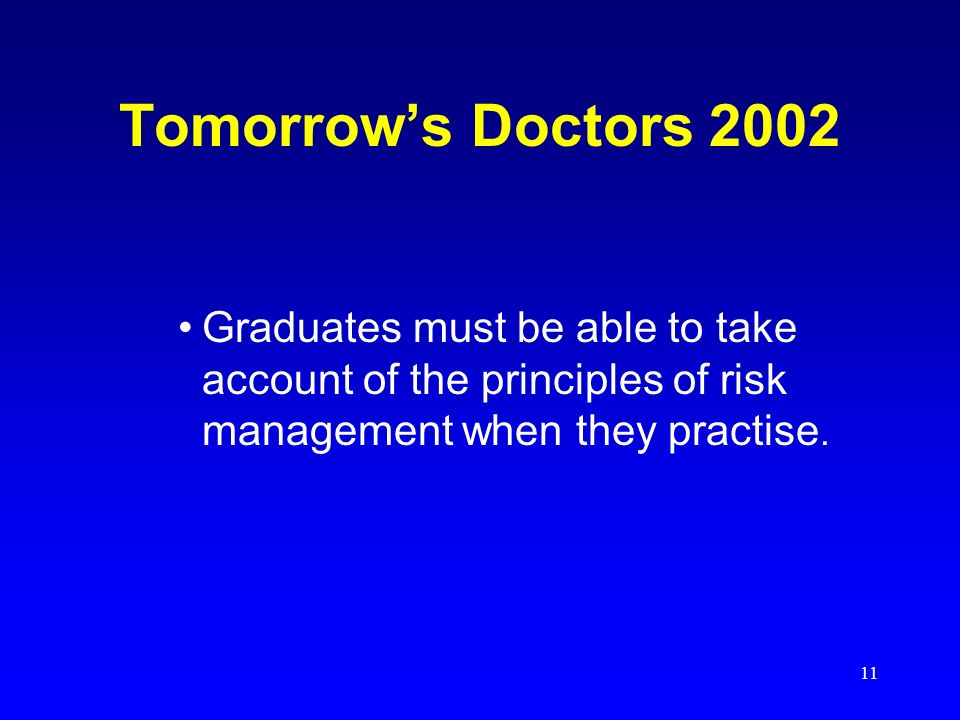 11 Tomorrows Doctors 2002 Graduates must be able to take account of the principles of risk management when they practise.