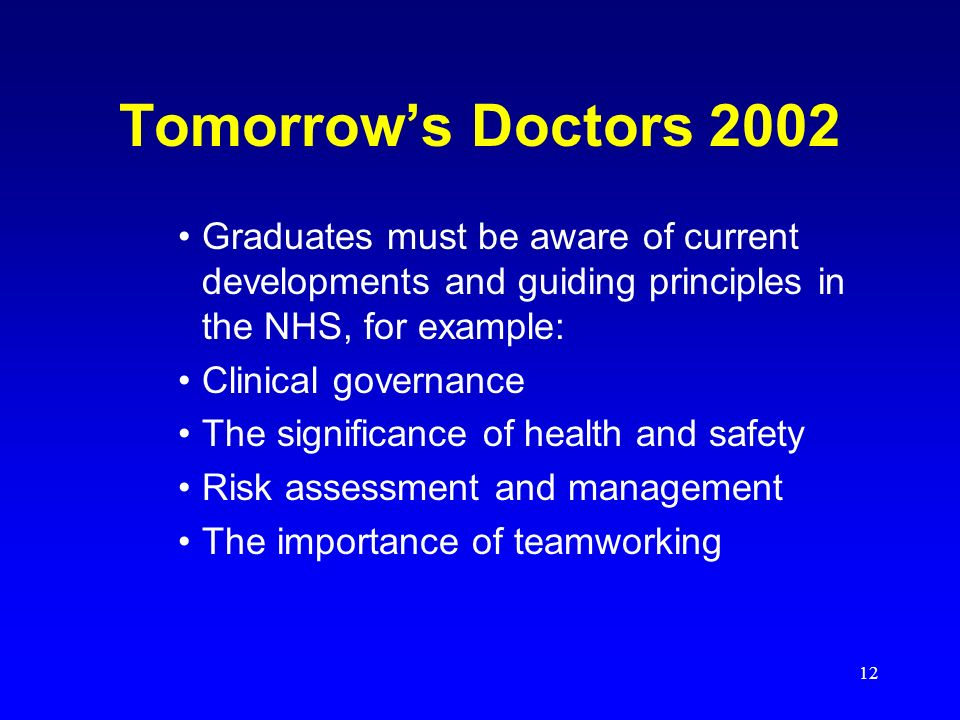 12 Tomorrows Doctors 2002 Graduates must be aware of current developments and guiding principles in the NHS, for example: Clinical governance The significance of health and safety Risk assessment and management The importance of teamworking