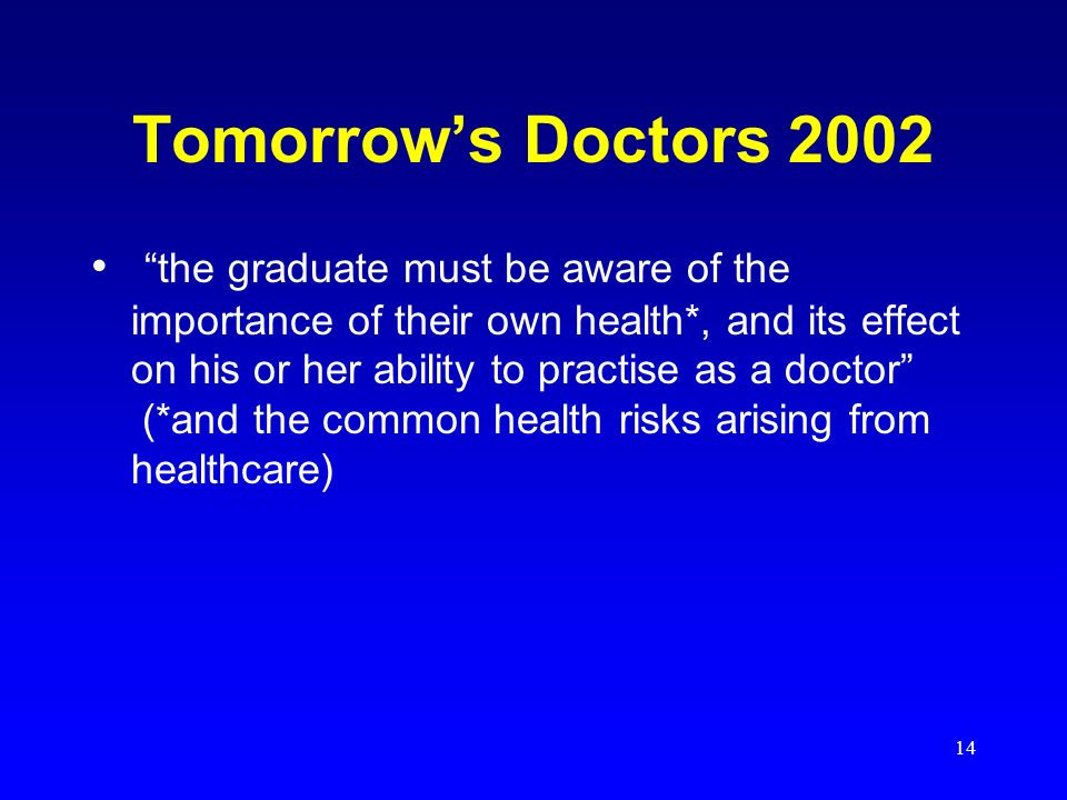 14 Tomorrows Doctors 2002 the graduate must be aware of the importance of their own health*, and its effect on his or her ability to practise as a doctor (*and the common health risks arising from healthcare)
