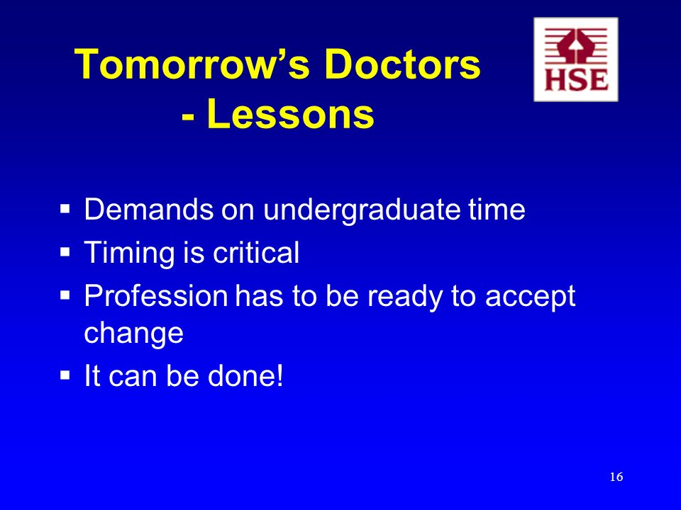 16 Tomorrows Doctors - Lessons Demands on undergraduate time Timing is critical Profession has to be ready to accept change It can be done!