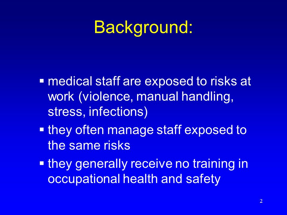 2 Background: medical staff are exposed to risks at work (violence, manual handling, stress, infections) they often manage staff exposed to the same risks they generally receive no training in occupational health and safety