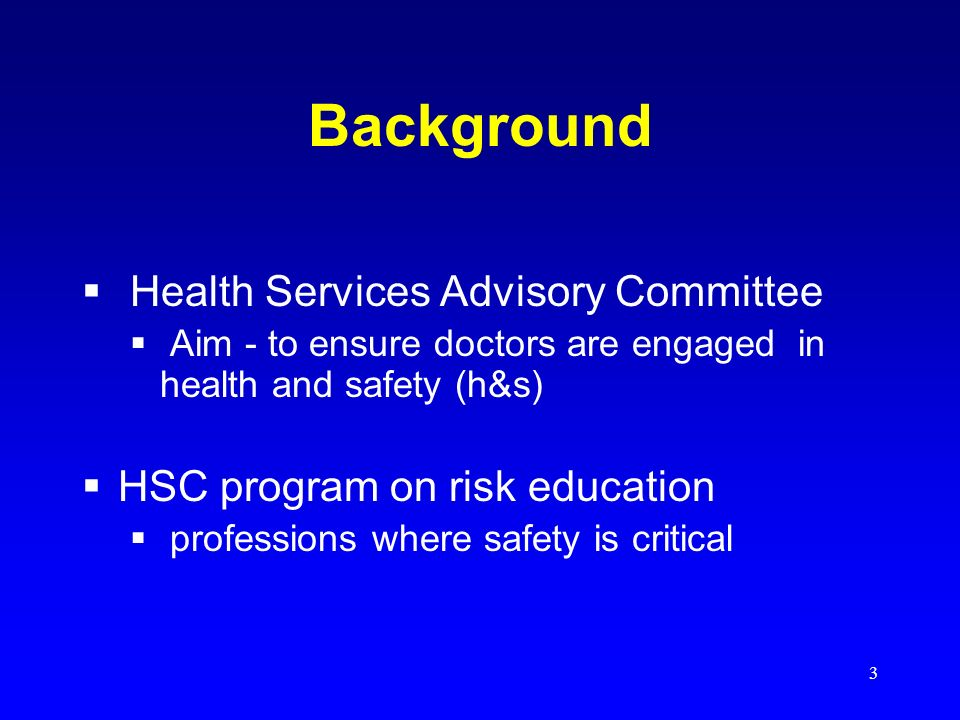3 Background Health Services Advisory Committee Aim - to ensure doctors are engaged in health and safety (h&s) HSC program on risk education professions where safety is critical