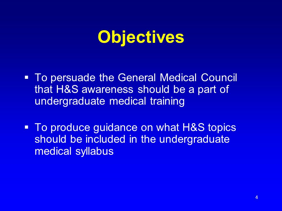 4 Objectives To persuade the General Medical Council that H&S awareness should be a part of undergraduate medical training To produce guidance on what H&S topics should be included in the undergraduate medical syllabus