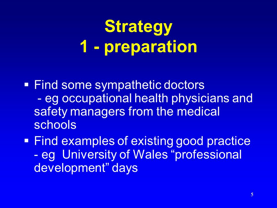 5 Strategy 1 - preparation Find some sympathetic doctors - eg occupational health physicians and safety managers from the medical schools Find examples of existing good practice - eg University of Wales professional development days