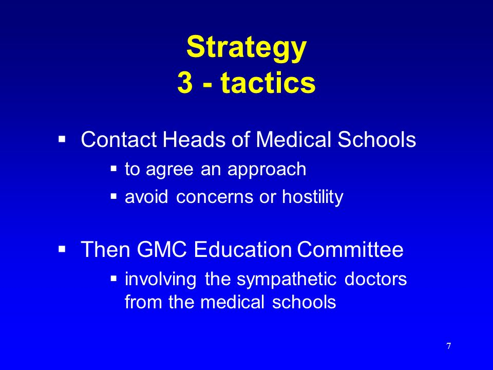 7 Strategy 3 - tactics Contact Heads of Medical Schools to agree an approach avoid concerns or hostility Then GMC Education Committee involving the sympathetic doctors from the medical schools