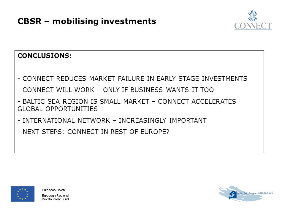 CBSR – mobilising investments CONCLUSIONS: - CONNECT REDUCES MARKET FAILURE IN EARLY STAGE INVESTMENTS - CONNECT WILL WORK – ONLY IF BUSINESS WANTS IT TOO - BALTIC SEA REGION IS SMALL MARKET – CONNECT ACCELERATES GLOBAL OPPORTUNITIES - INTERNATIONAL NETWORK – INCREASINGLY IMPORTANT - NEXT STEPS: CONNECT IN REST OF EUROPE