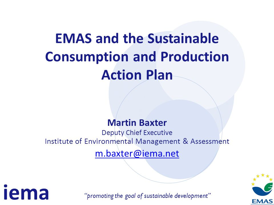 iema promoting the goal of sustainable development EMAS and the Sustainable Consumption and Production Action Plan Martin Baxter Deputy Chief Executive Institute of Environmental Management & Assessment
