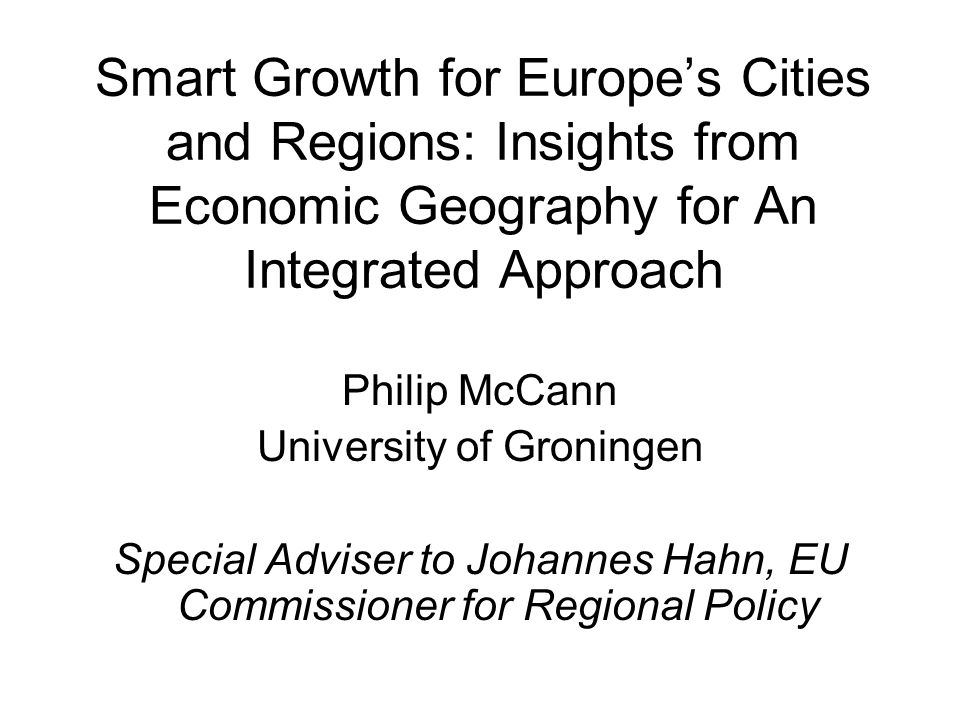 Smart Growth for Europes Cities and Regions: Insights from Economic Geography for An Integrated Approach Philip McCann University of Groningen Special Adviser to Johannes Hahn, EU Commissioner for Regional Policy