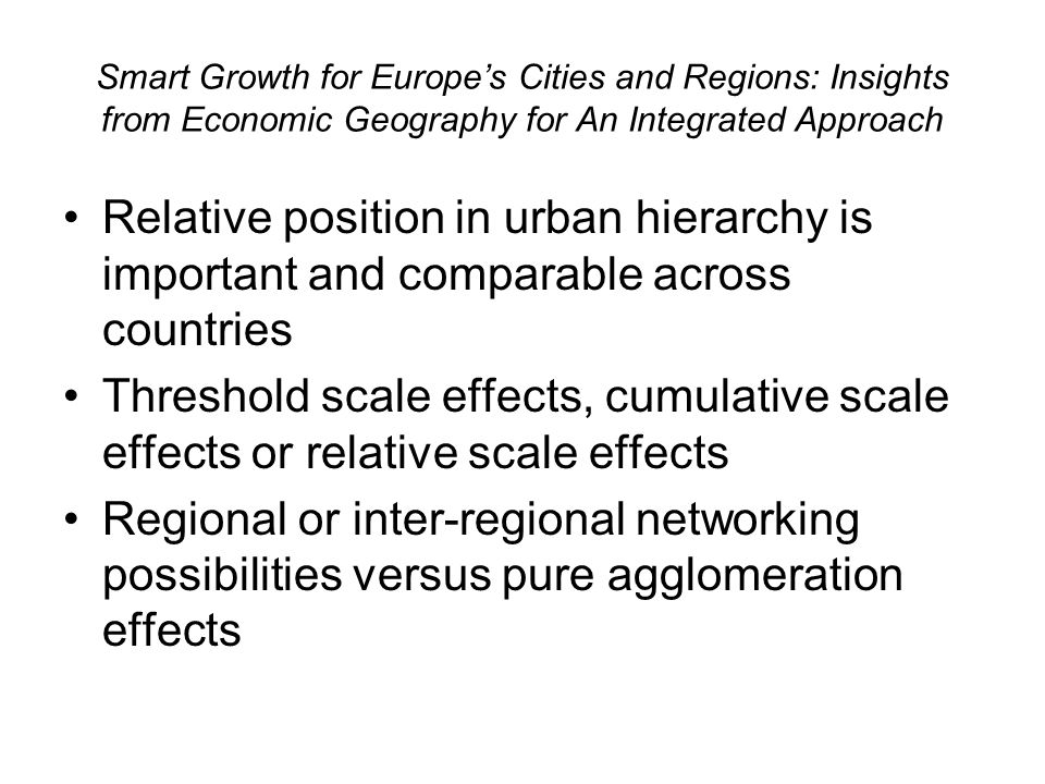 Smart Growth for Europes Cities and Regions: Insights from Economic Geography for An Integrated Approach Relative position in urban hierarchy is important and comparable across countries Threshold scale effects, cumulative scale effects or relative scale effects Regional or inter-regional networking possibilities versus pure agglomeration effects