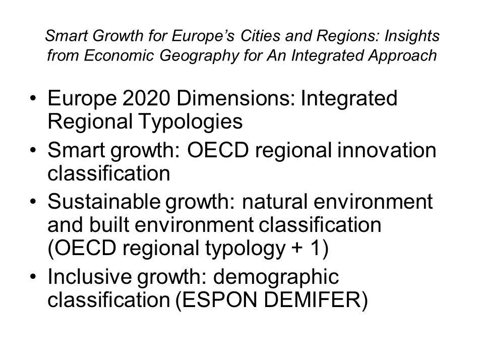 Smart Growth for Europes Cities and Regions: Insights from Economic Geography for An Integrated Approach Europe 2020 Dimensions: Integrated Regional Typologies Smart growth: OECD regional innovation classification Sustainable growth: natural environment and built environment classification (OECD regional typology + 1) Inclusive growth: demographic classification (ESPON DEMIFER)