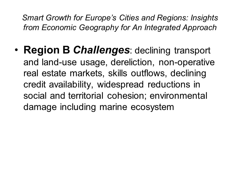 Smart Growth for Europes Cities and Regions: Insights from Economic Geography for An Integrated Approach Region B Challenges : declining transport and land-use usage, dereliction, non-operative real estate markets, skills outflows, declining credit availability, widespread reductions in social and territorial cohesion; environmental damage including marine ecosystem