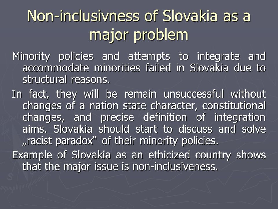 Non-inclusivness of Slovakia as a major problem Minority policies and attempts to integrate and accommodate minorities failed in Slovakia due to structural reasons.