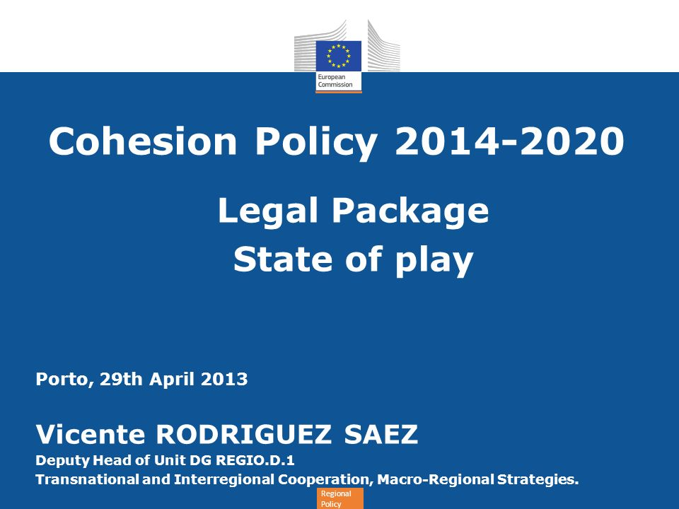 Regional Policy Cohesion Policy Legal Package State of play Porto, 29th April 2013 Vicente RODRIGUEZ SAEZ Deputy Head of Unit DG REGIO.D.1 Transnational and Interregional Cooperation, Macro-Regional Strategies.