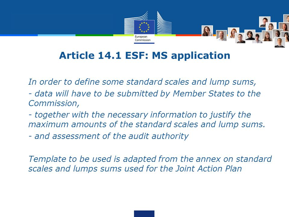 Article 14.1 ESF: MS application In order to define some standard scales and lump sums, - data will have to be submitted by Member States to the Commission, - together with the necessary information to justify the maximum amounts of the standard scales and lump sums.