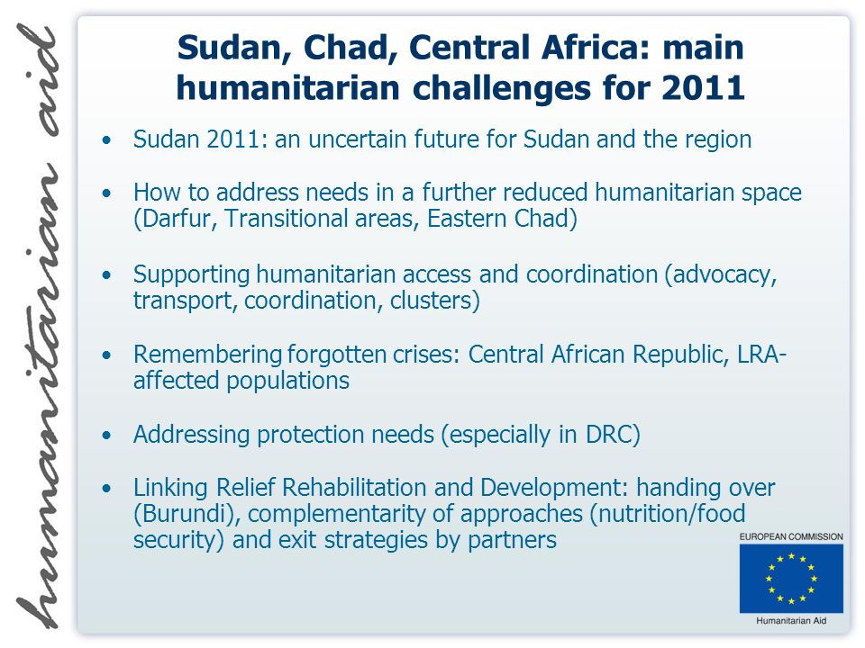 Sudan, Chad, Central Africa: main humanitarian challenges for 2011 Sudan 2011: an uncertain future for Sudan and the region How to address needs in a further reduced humanitarian space (Darfur, Transitional areas, Eastern Chad) Supporting humanitarian access and coordination (advocacy, transport, coordination, clusters) Remembering forgotten crises: Central African Republic, LRA- affected populations Addressing protection needs (especially in DRC) Linking Relief Rehabilitation and Development: handing over (Burundi), complementarity of approaches (nutrition/food security) and exit strategies by partners