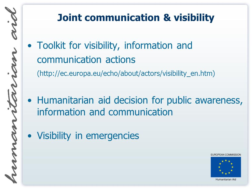 Joint communication & visibility Toolkit for visibility, information and communication actions (http://ec.europa.eu/echo/about/actors/visibility_en.htm) Humanitarian aid decision for public awareness, information and communication Visibility in emergencies