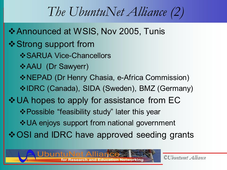 ©Ubuntunet Alliance The UbuntuNet Alliance (1) To be incorporated as a nonprofit company limited by guarantee Wants to serve all bona-fide NRENs in Sub-Saharan Africa Focused on optical fibre – not VSAT Members: VCs/D-VCs nominated by NRENs Council of Members will: meet annually (normally) Appoint Chair, Deputy-Chair, Board of Directors Initiators acting as Interim Board One person from each of Kenya, Malawi, Mozambique, Rwanda, South Africa