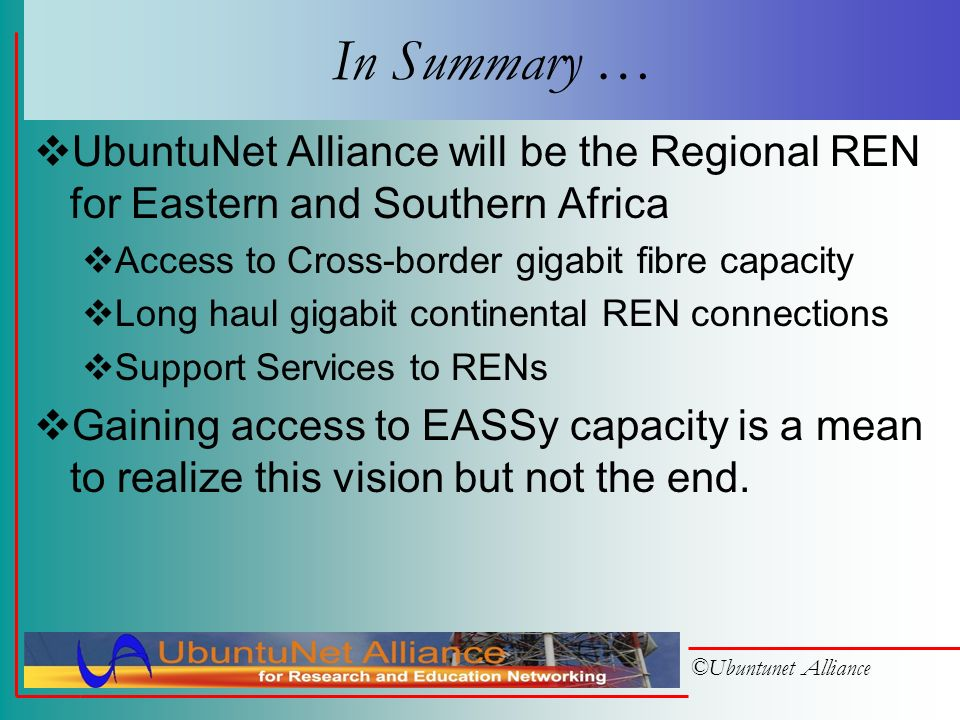 ©Ubuntunet Alliance UbuntuNet Projects SARUA Fiber Study of available fibre infrastructure Get the Alliance incorporated April 2006 Try to secure wholesale bandwidth on: EASSy Cross-border fibre backbones in the region Establish web site, discussion lists,… Farside mail scrubbing