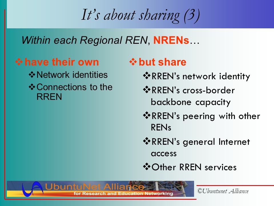 ©Ubuntunet Alliance Its about sharing (2) have their own IP address blocks Connection circuits to the NREN but share NRENs backbone capacity NRENs network identity NRENs peering agreements with other RENs NRENs general Internet access Other NREN services Within each NREN, institutions…