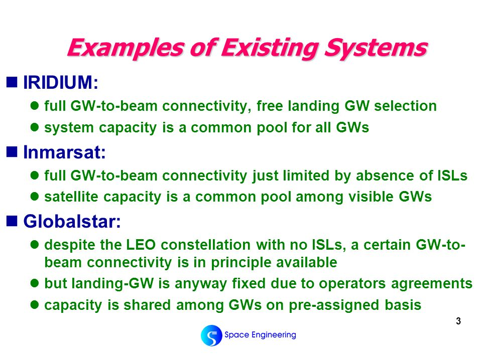 3 Examples of Existing Systems IRIDIUM: full GW-to-beam connectivity, free landing GW selection system capacity is a common pool for all GWs Inmarsat: full GW-to-beam connectivity just limited by absence of ISLs satellite capacity is a common pool among visible GWs Globalstar: despite the LEO constellation with no ISLs, a certain GW-to- beam connectivity is in principle available but landing-GW is anyway fixed due to operators agreements capacity is shared among GWs on pre-assigned basis