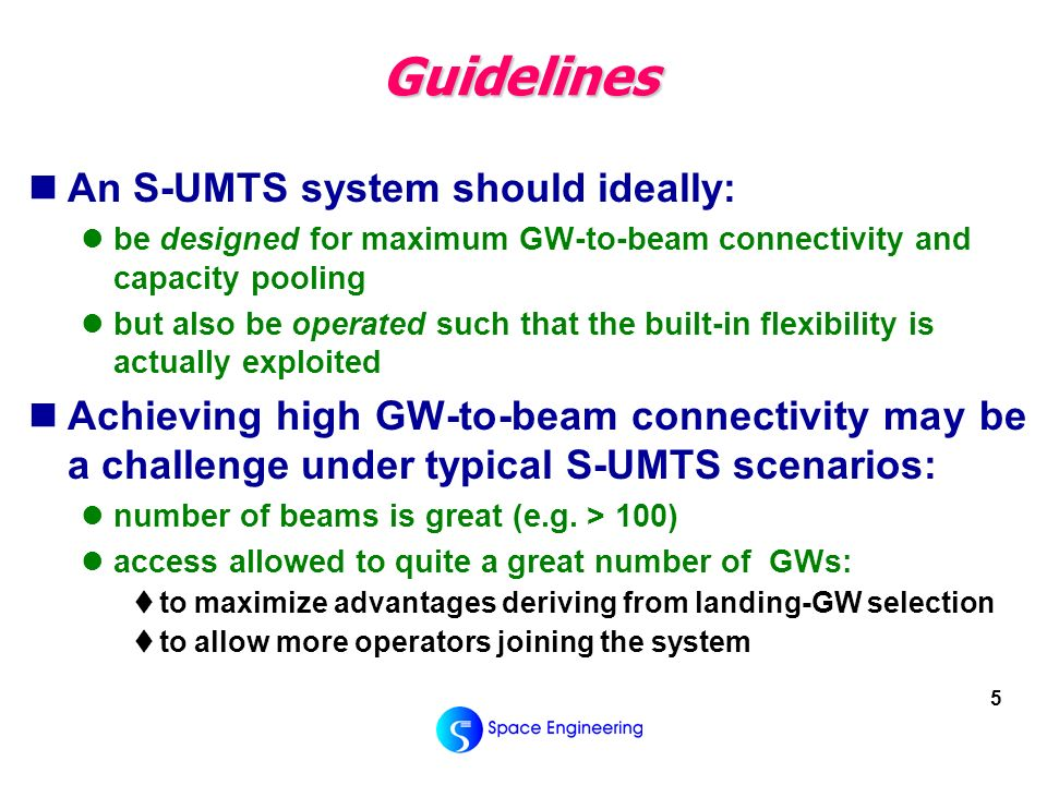 5 Guidelines An S-UMTS system should ideally: be designed for maximum GW-to-beam connectivity and capacity pooling but also be operated such that the built-in flexibility is actually exploited Achieving high GW-to-beam connectivity may be a challenge under typical S-UMTS scenarios: number of beams is great (e.g.