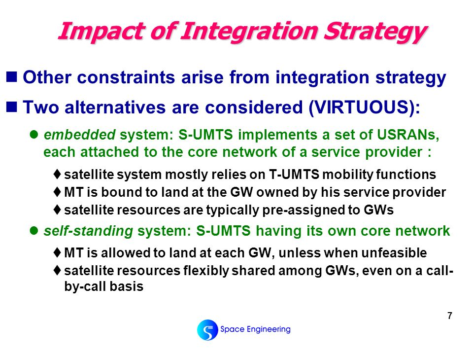 7 Impact of Integration Strategy Other constraints arise from integration strategy Two alternatives are considered (VIRTUOUS): embedded system: S-UMTS implements a set of USRANs, each attached to the core network of a service provider : satellite system mostly relies on T-UMTS mobility functions MT is bound to land at the GW owned by his service provider satellite resources are typically pre-assigned to GWs self-standing system: S-UMTS having its own core network MT is allowed to land at each GW, unless when unfeasible satellite resources flexibly shared among GWs, even on a call- by-call basis