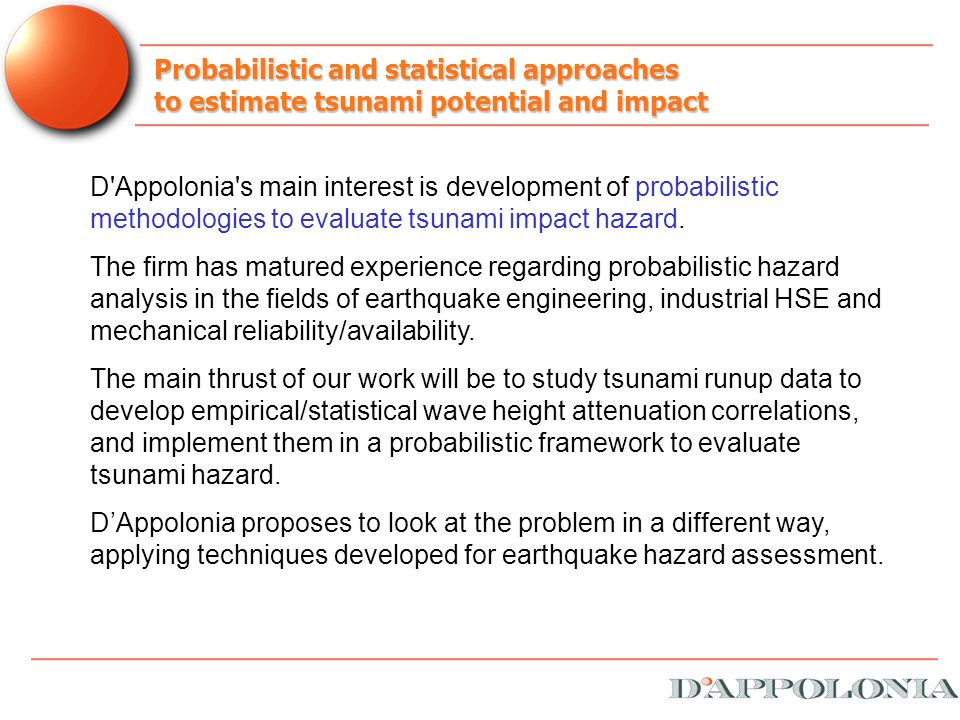 Probabilistic and statistical approaches to estimate tsunami potential and impact D Appolonia s main interest is development of probabilistic methodologies to evaluate tsunami impact hazard.