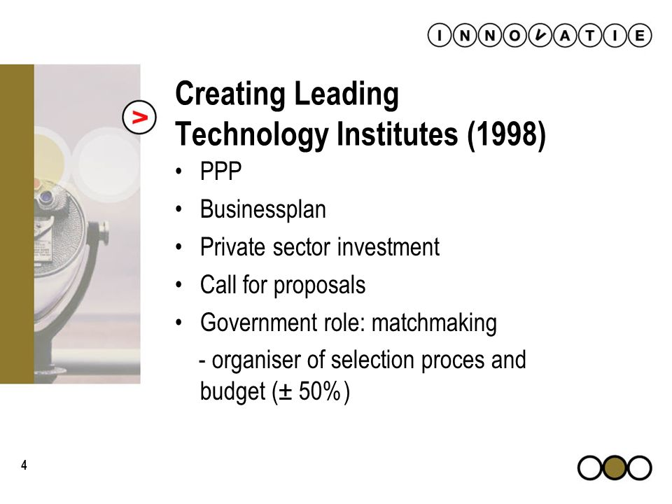 4 Creating Leading Technology Institutes (1998) PPP Businessplan Private sector investment Call for proposals Government role: matchmaking - organiser of selection proces and budget (± 50%)
