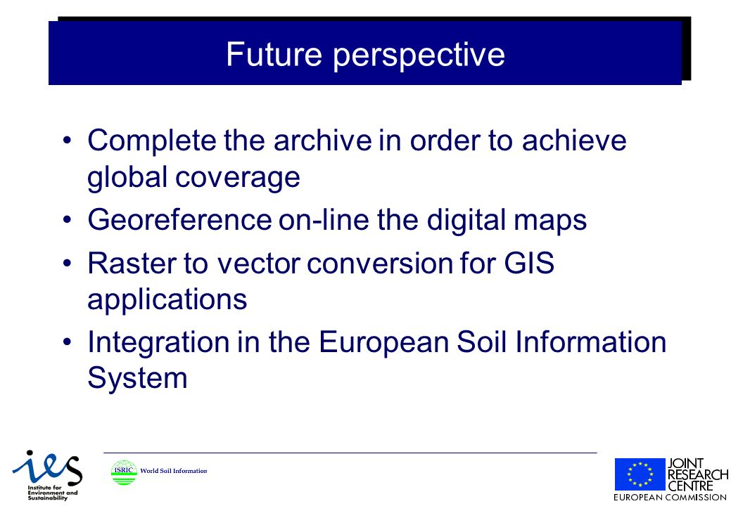 Future perspective Complete the archive in order to achieve global coverage Georeference on-line the digital maps Raster to vector conversion for GIS applications Integration in the European Soil Information System