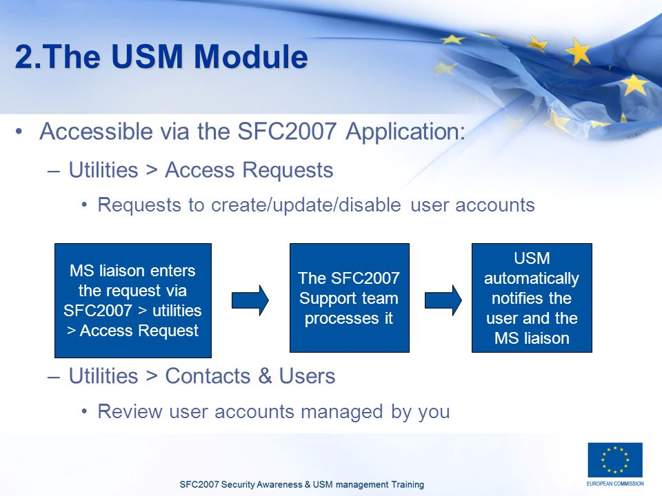 2.The USM Module Accessible via the SFC2007 Application: –Utilities > Access Requests Requests to create/update/disable user accounts –Utilities > Contacts & Users Review user accounts managed by you MS liaison enters the request via SFC2007 > utilities > Access Request The SFC2007 Support team processes it USM automatically notifies the user and the MS liaison
