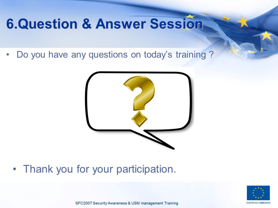 6.Question & Answer Session Do you have any questions on todays training .