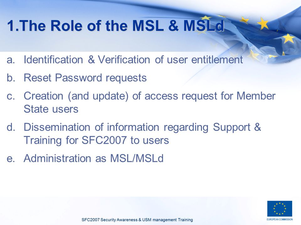 1.The Role of the MSL & MSLd a.Identification & Verification of user entitlement b.Reset Password requests c.Creation (and update) of access request for Member State users d.Dissemination of information regarding Support & Training for SFC2007 to users e.Administration as MSL/MSLd