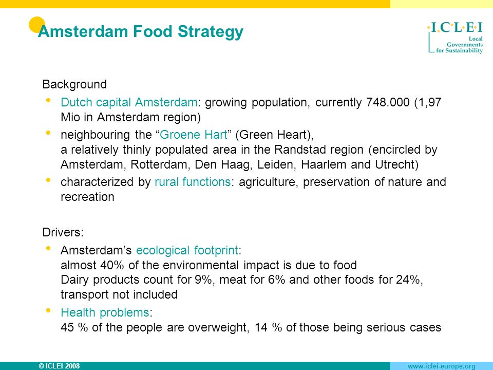 © ICLEI 2008www.iclei-europe.org Amsterdam Food Strategy Background Dutch capital Amsterdam: growing population, currently 748.000 (1,97 Mio in Amsterdam region) neighbouring the Groene Hart (Green Heart), a relatively thinly populated area in the Randstad region (encircled by Amsterdam, Rotterdam, Den Haag, Leiden, Haarlem and Utrecht) characterized by rural functions: agriculture, preservation of nature and recreation Drivers: Amsterdams ecological footprint: almost 40% of the environmental impact is due to food Dairy products count for 9%, meat for 6% and other foods for 24%, transport not included Health problems: 45 % of the people are overweight, 14 % of those being serious cases