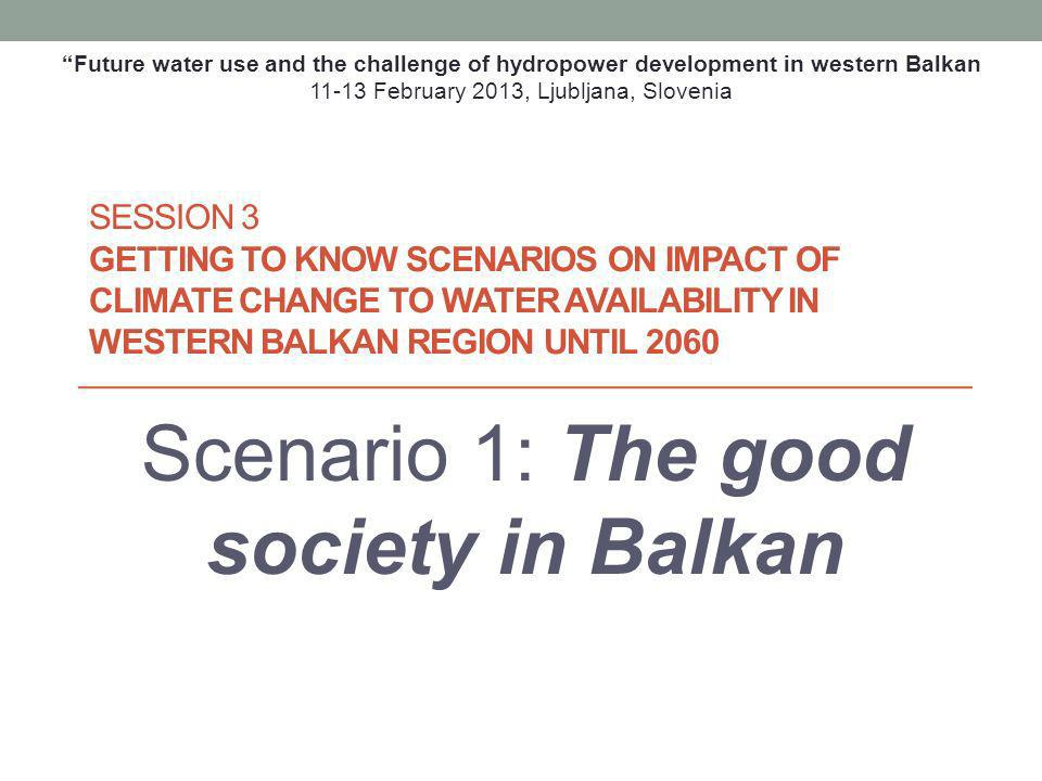 SESSION 3 GETTING TO KNOW SCENARIOS ON IMPACT OF CLIMATE CHANGE TO WATER AVAILABILITY IN WESTERN BALKAN REGION UNTIL 2060 Scenario 1: The good society in Balkan Future water use and the challenge of hydropower development in western Balkan 11-13 February 2013, Ljubljana, Slovenia