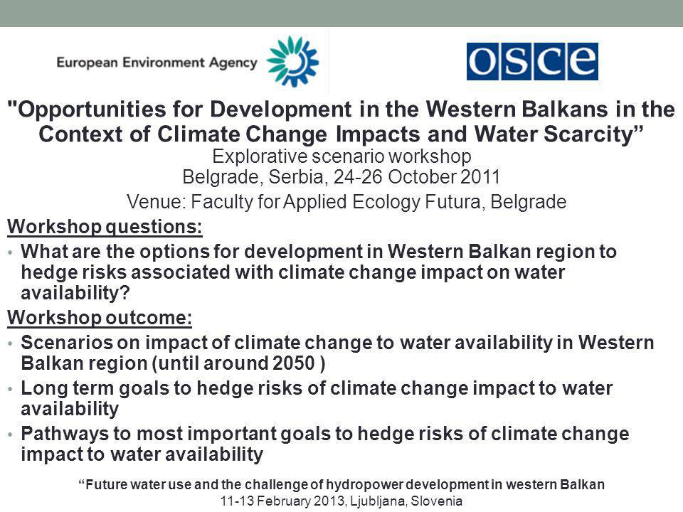 Opportunities for Development in the Western Balkans in the Context of Climate Change Impacts and Water Scarcity Explorative scenario workshop Belgrade, Serbia, 24-26 October 2011 Venue: Faculty for Applied Ecology Futura, Belgrade Workshop questions: What are the options for development in Western Balkan region to hedge risks associated with climate change impact on water availability.