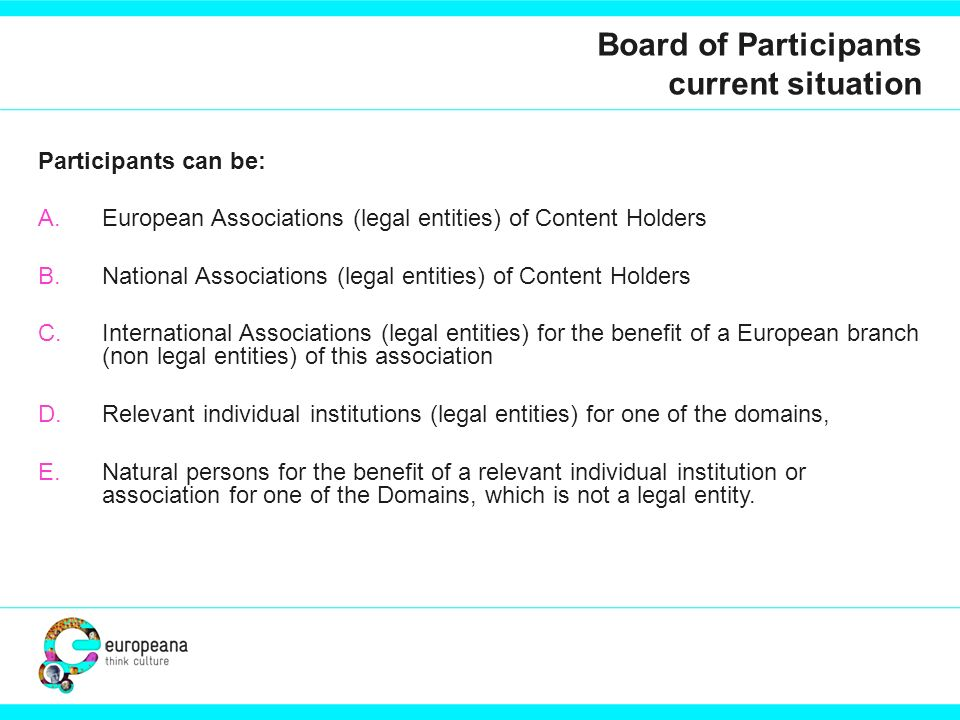 Board of Participants current situation Participants can be: A.European Associations (legal entities) of Content Holders B.National Associations (legal entities) of Content Holders C.International Associations (legal entities) for the benefit of a European branch (non legal entities) of this association D.Relevant individual institutions (legal entities) for one of the domains, E.Natural persons for the benefit of a relevant individual institution or association for one of the Domains, which is not a legal entity.