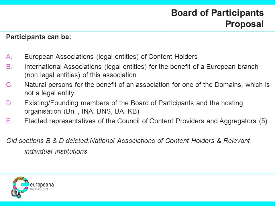 Board of Participants Proposal Participants can be: A.European Associations (legal entities) of Content Holders B.International Associations (legal entities) for the benefit of a European branch (non legal entities) of this association C.Natural persons for the benefit of an association for one of the Domains, which is not a legal entity.