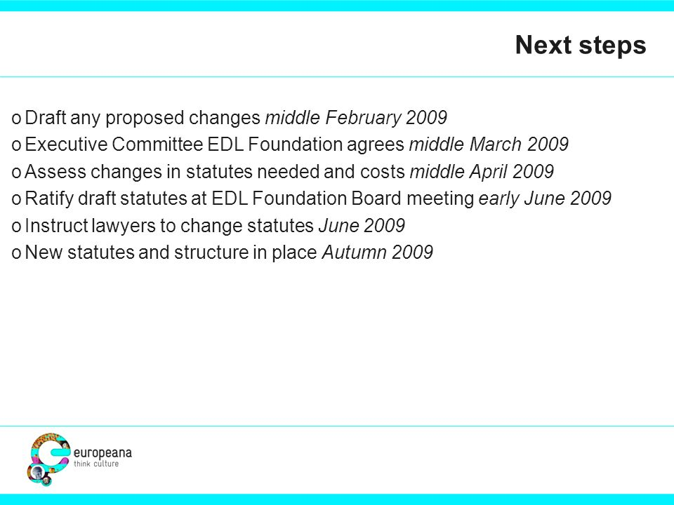 Next steps oDraft any proposed changes middle February 2009 oExecutive Committee EDL Foundation agrees middle March 2009 oAssess changes in statutes needed and costs middle April 2009 oRatify draft statutes at EDL Foundation Board meeting early June 2009 oInstruct lawyers to change statutes June 2009 oNew statutes and structure in place Autumn 2009