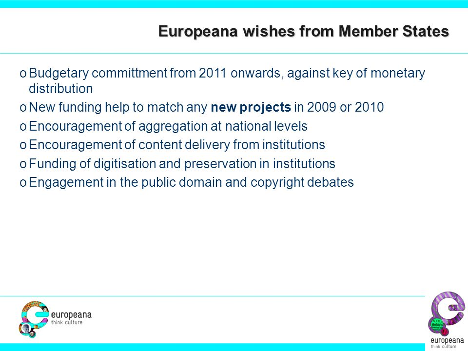 oBudgetary committment from 2011 onwards, against key of monetary distribution oNew funding help to match any new projects in 2009 or 2010 oEncouragement of aggregation at national levels oEncouragement of content delivery from institutions oFunding of digitisation and preservation in institutions oEngagement in the public domain and copyright debates Europeana wishes from Member States