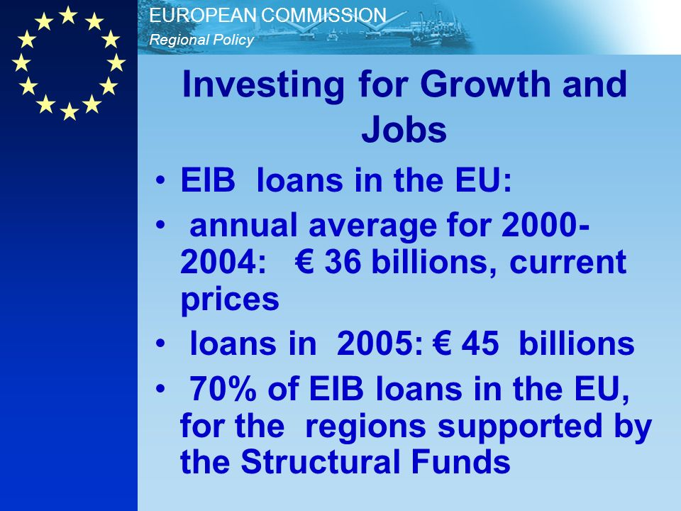 Regional Policy EUROPEAN COMMISSION Investing for Growth and Jobs EIB loans in the EU: annual average for 2000- 2004: 36 billions, current prices loans in 2005: 45 billions 70% of EIB loans in the EU, for the regions supported by the Structural Funds