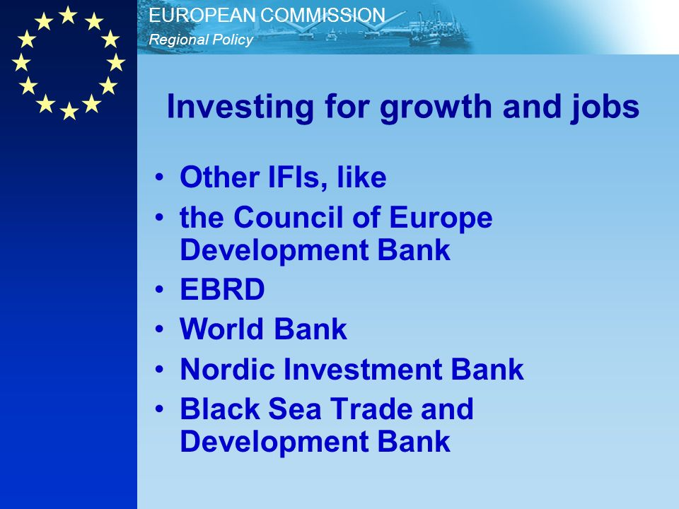 Regional Policy EUROPEAN COMMISSION Investing for growth and jobs Other IFIs, like the Council of Europe Development Bank EBRD World Bank Nordic Investment Bank Black Sea Trade and Development Bank