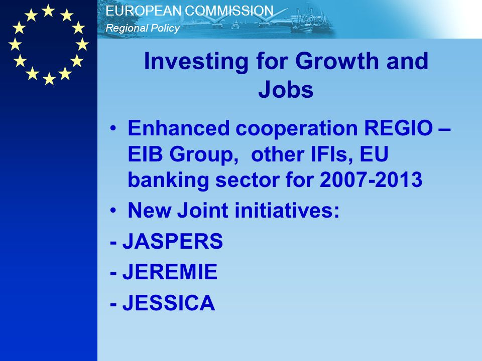 Regional Policy EUROPEAN COMMISSION Investing for Growth and Jobs Enhanced cooperation REGIO – EIB Group, other IFIs, EU banking sector for 2007-2013 New Joint initiatives: - JASPERS - JEREMIE - JESSICA